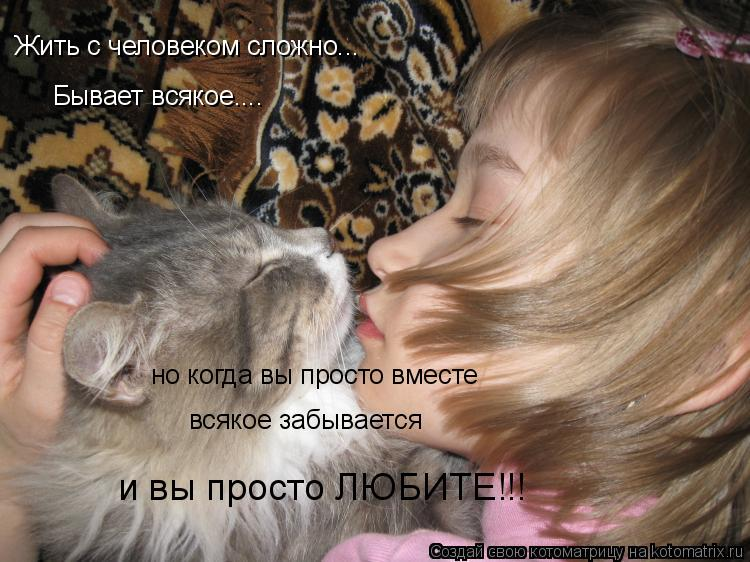 Котоматрица: Жить с человеком сложно... Бывает всякое.... но когда вы просто вместе всякое забывается и вы просто ЛЮБИТЕ!!!