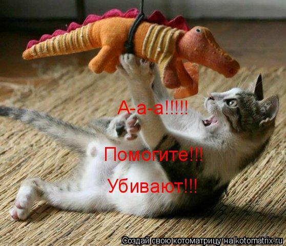 Котоматрица: А-а-а!!!!! Помогите!!! Убивают!!!