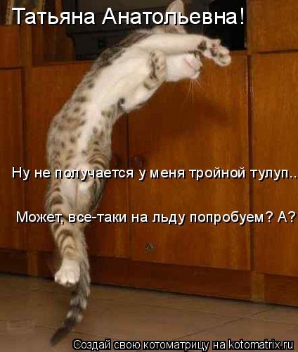 Котоматрица: Татьяна Анатольевна! Ну не получается у меня тройной тулуп... Может, все-таки на льду попробуем? А?