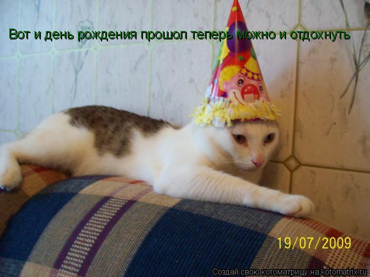 Котоматрица: Вот и день рождения прошол теперь можно и отдохнуть