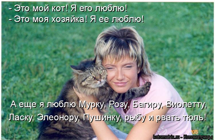 Котоматрица: - Это мой кот! Я его люблю! - Это моя хозяйка! Я ее люблю! А еще я люблю Мурку, Розу, Багиру, Виолетту, Ласку, Элеонору, Пушинку, рыбу и рвать тюль!