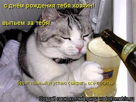 Котоматрица: с днём рождения тебя хозяин! выпьем за тебя! ...будет пьяный,я успею сожрать все сосиски...