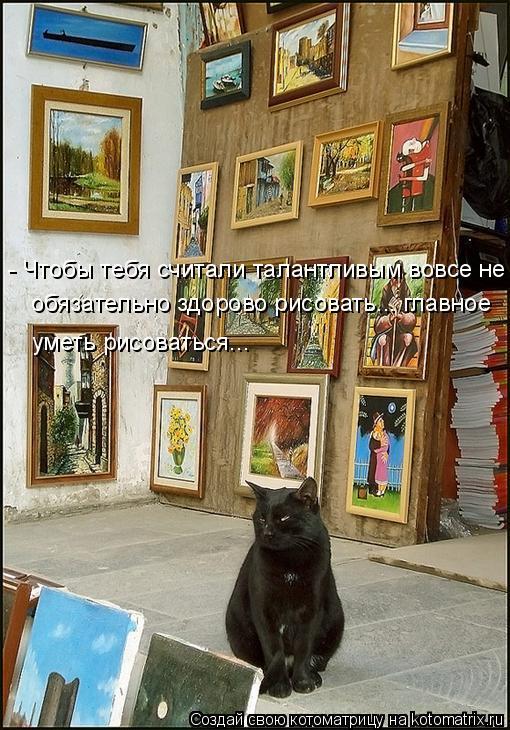 Котоматрица: - Чтобы тебя считали талантливым вовсе не обязательно здорово рисовать... главное уметь рисоваться...