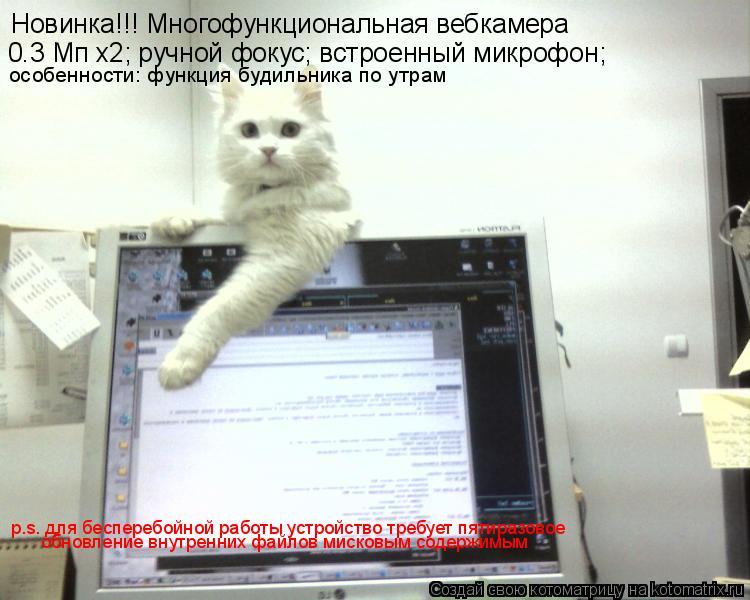 Котоматрица: 0.3 Мп x2; ручной фокус; встроенный микрофон; Новинка!!! Многофункциональная вебкамера особенности: функция будильника по утрам  p.s. для беспер