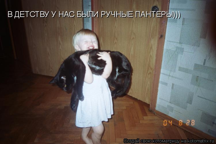 Котоматрица: В ДЕТСТВУ У НАС БЫЛИ РУЧНЫЕ ПАНТЕРЫ)))