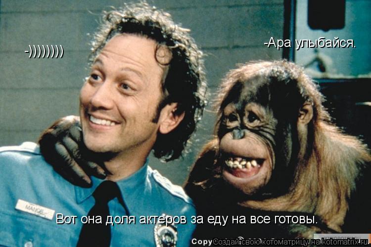 Котоматрица: -Ара улыбайся. -)))))))) Вот она доля актеров за еду на все готовы.