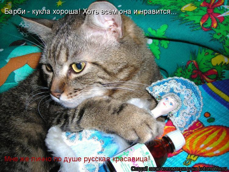 Котоматрица: Мне же лично по душе русская красавица! Барби - кукла хороша! Хоть всем она и нравится...