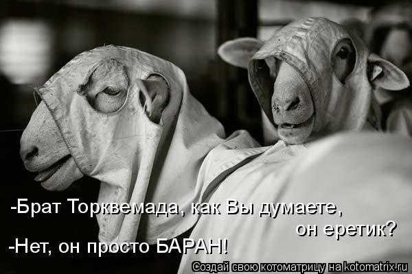 Котоматрица: -Брат Торквемада, как Вы думаете, он еретик? -Нет, он просто БАРАН!