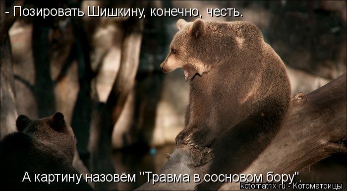 """Котоматрица: - Позировать Шишкину, конечно, честь. А картину назовём """"Травма в сосновом бору""""."""