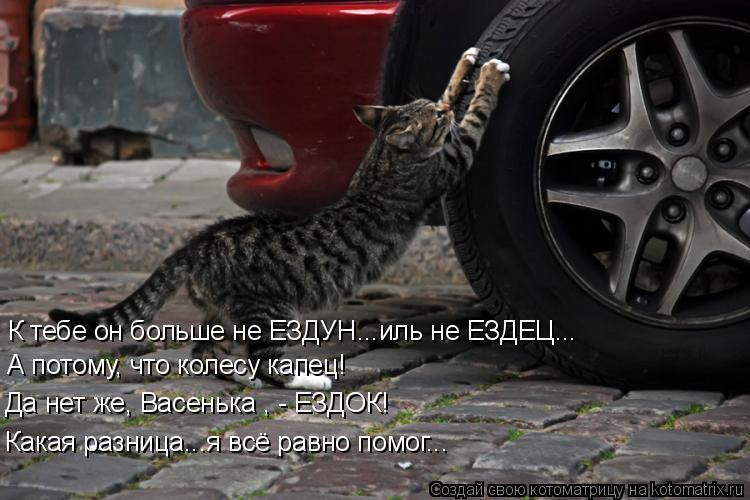 Котоматрица: К тебе он больше не ЕЗДУН...иль не ЕЗДЕЦ... А потому, что колесу капец! Да нет же, Васенька , - ЕЗДОК! Какая разница...я всё равно помог...