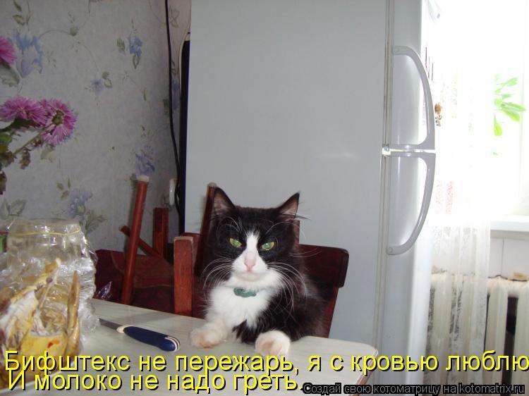 Котоматрица: Бифштекс не пережарь, я с кровью люблю. И молоко не надо греть.