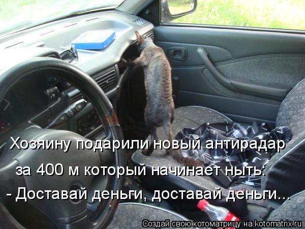Котоматрица: Хозяину подарили новый антирадар за 400 м который начинает ныть: - Доставай деньги, доставай деньги...