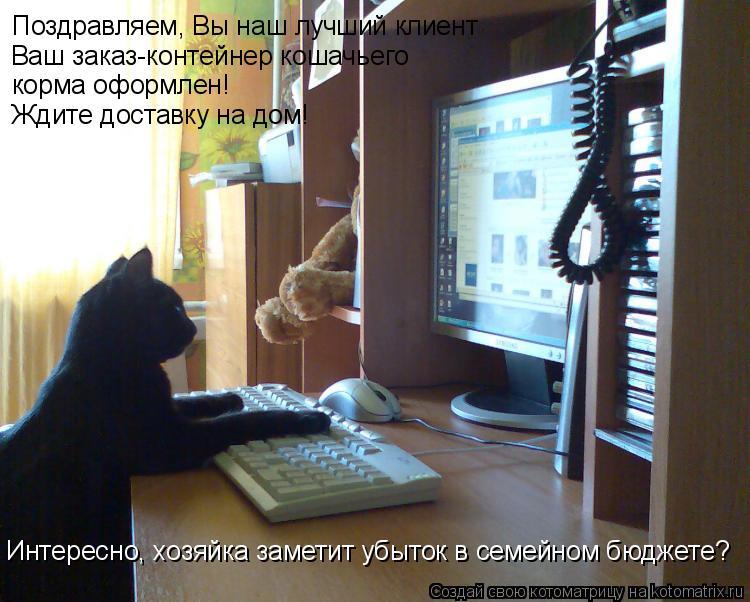 Котоматрица: Поздравляем, Вы наш лучший клиент Ваш заказ-контейнер кошачьего корма оформлен! Ждите доставку на дом! Интересно, хозяйка заметит убыток в