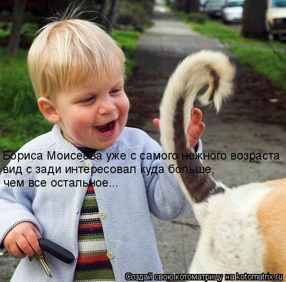 Котоматрица: Бориса Моисеева уже с самого нежного возраста  вид с зади интересовал куда больше,  чем все остальное...