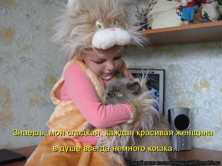 Котоматрица: Знаешь, моя сладкая, каждая красивая женщина в душе всегда немного кошка...