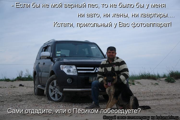 Котоматрица: - Если бы не мой верный пес, то не было бы у меня ни авто, ни жены, ни квартиры.... Кстати, прикольный у Вас фотоаппарат!  Сами отдадите, или с Пёс