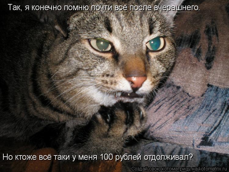 Котоматрица: Так, я конечно помню почти всё после вчерашнего.  Но ктоже всё таки у меня 100 рублей отдолживал?