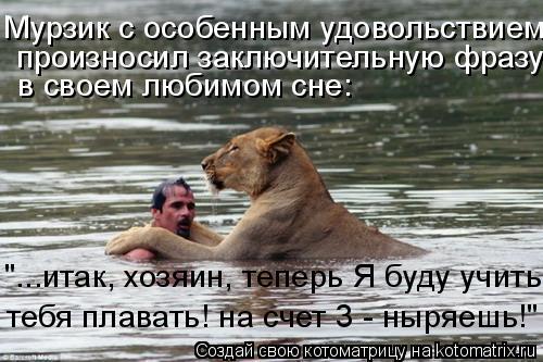 """Котоматрица: Мурзик с особенным удовольствием  произносил заключительную фразу в своем любимом сне: """"...итак, хозяин, теперь Я буду учить тебя плавать! на"""