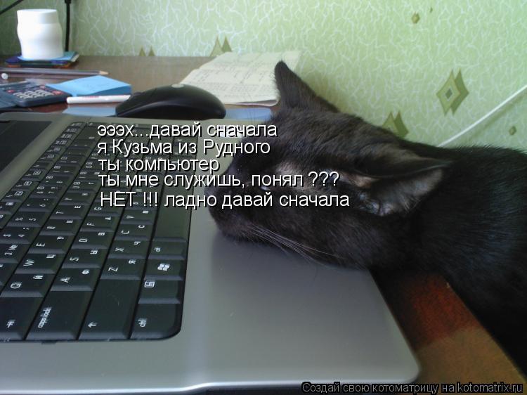 Котоматрица: эээх...давай сначала я Кузьма из Рудного  ты компьютер  ты мне служишь, понял ??? НЕТ !!! ладно давай сначала