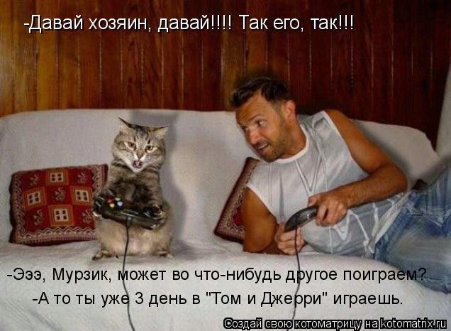"""Котоматрица: -Давай хозяин, давай!!!! Так его, так!!! -Эээ, Мурзик, может во что-нибудь другое поиграем? -А то ты уже 3 день в """"Том и Джерри"""" играешь."""
