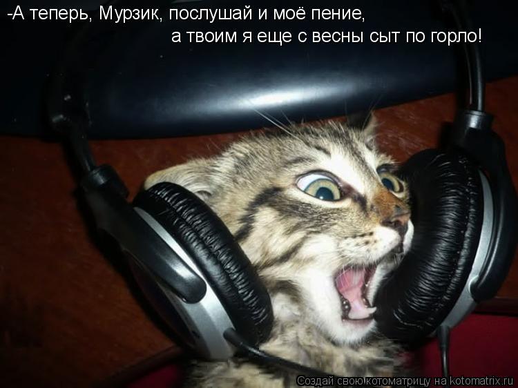 Котоматрица: -А теперь, Мурзик, послушай и моё пение, а твоим я еще с весны сыт по горло!