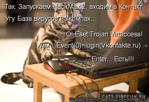 Котоматрица: Так. Запускаем HackMax 2, входим в Контакт Угу. База вирусов на компах... О! Eset Trojan Virtaccess! Умм... Event(0)=login(Vkontakte.ru) Enter... Есть