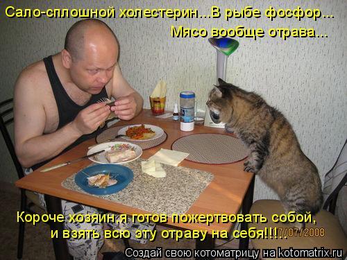 Котоматрица: Сало-сплошной холестерин...В рыбе фосфор... Мясо вообще отрава... Короче хозяин,я готов пожертвовать собой, и взять всю эту отраву на себя!!!..