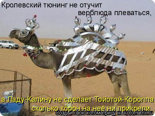 Котоматрица: Кролевский тюнинг не отучит  верблюда плеваться, а Ладу-Калину не сделает Тойотой-Королла, сколько корон на неё ни прикрепи.