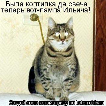 Котоматрица: Была коптилка да свеча, теперь вот-лампа Ильича!