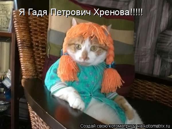Котоматрица: Я Гадя Петрович Хренова!!!!!
