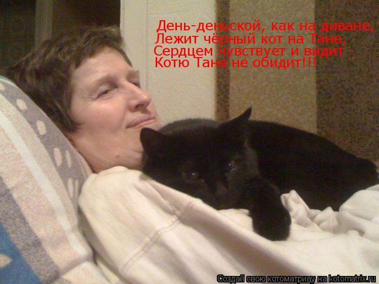 Котоматрица: День-деньской, как на диване,  Лежит чёрный кот на Тане, Сердцем чувствует и видит - Котю Таня не обидит!!!
