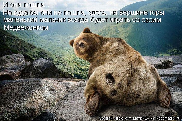 Котоматрица: И они пошли... Но куда бы они не пошли, здесь, на вершине горы маленький мальчик всегда будет играть со  своим Медвежонком.