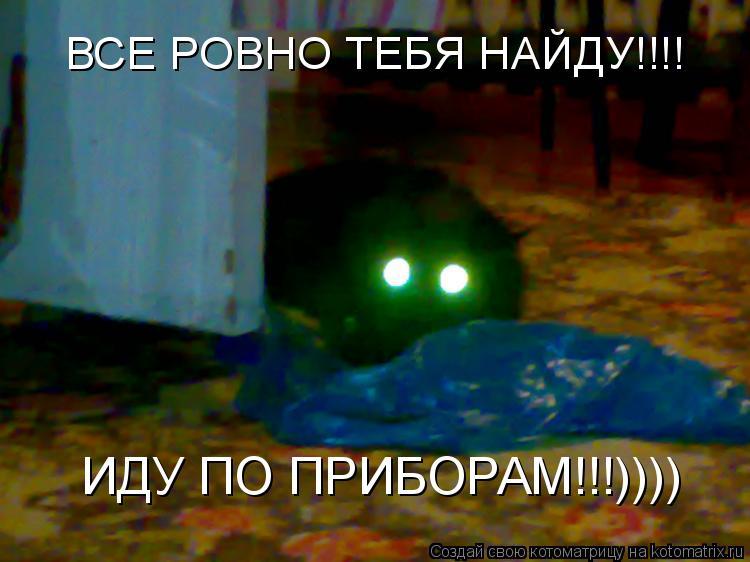 Котоматрица: ВСЕ РОВНО ТЕБЯ НАЙДУ!!!! ИДУ ПО ПРИБОРАМ!!!))))