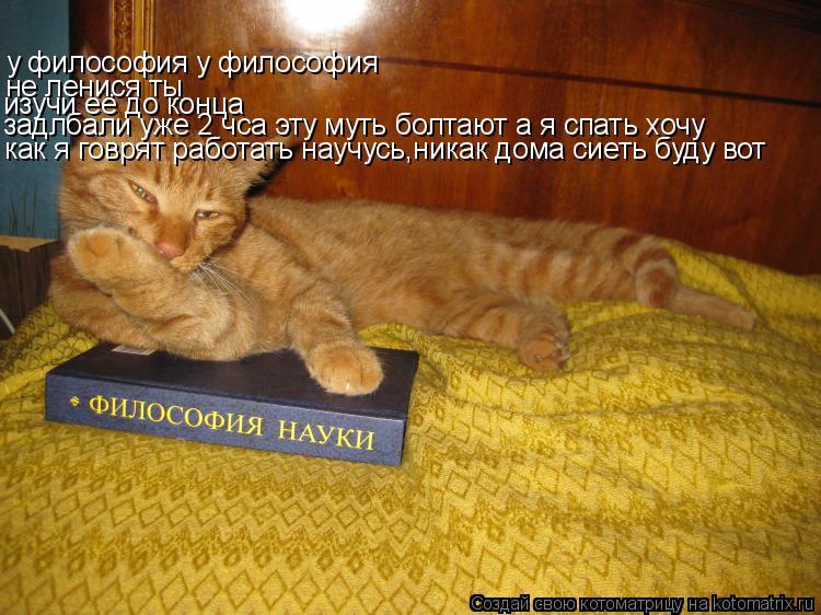 Котоматрица: у философия у философия не ленися ты изучи её до конца задлбали уже 2 чса эту муть болтают а я спать хочу как я говрят работать научусь,никак