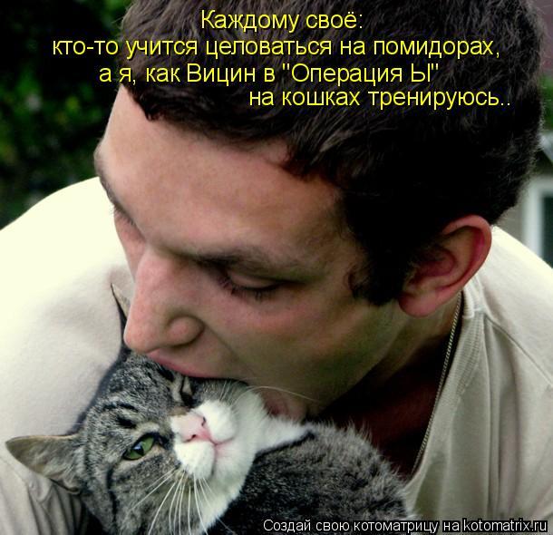 """Котоматрица: Каждому своё:  кто-то учится целоваться на помидорах, а я, как Вицин в """"Операция Ы""""  на кошках тренируюсь.."""