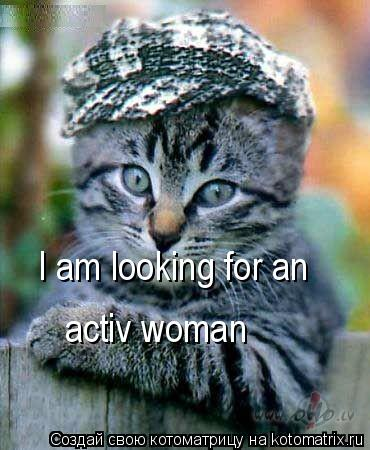 Котоматрица: I am looking for an   activ woman