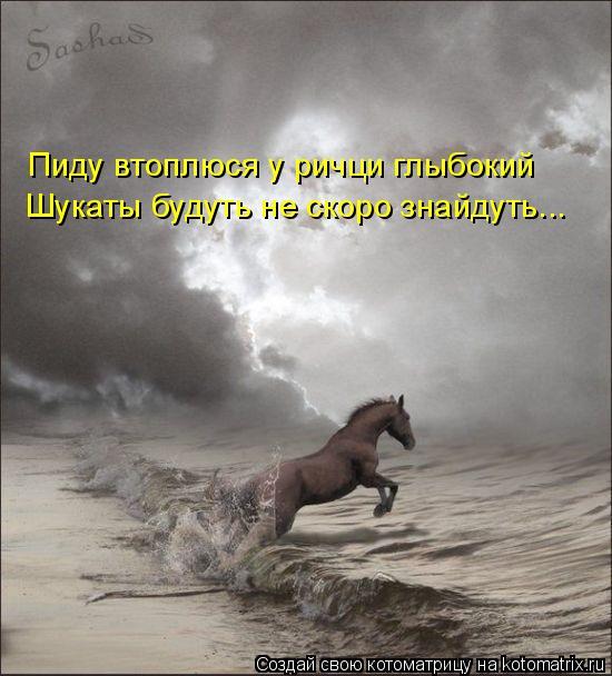 Котоматрица: Пиду втоплюся у ричци глыбокий Шукаты будуть не скоро знайдуть...