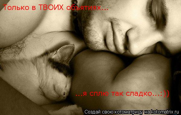 Котоматрица: Только в ТВОИХ объятиях... ...я сплю так сладко...:))