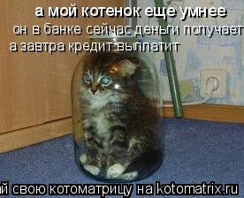 Котоматрица: а мой котенок еще умнее он в банке сейчас деньги получает а завтра кредит выплатит