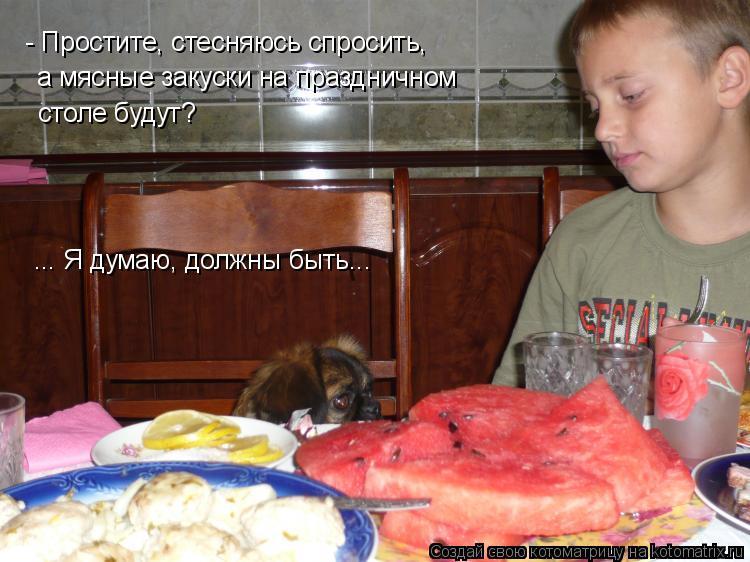 Котоматрица: - Простите, стесняюсь спросить, а мясные закуски на праздничном  столе будут? ... Я думаю, должны быть...