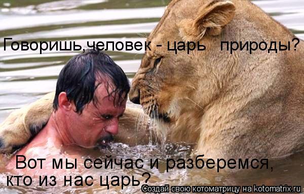 Котоматрица: Говоришь,человек - царь   природы? Вот мы сейчас и разберемся, кто из нас царь?