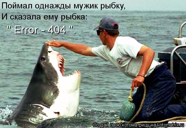 """Котоматрица: И сказала ему рыбка: Поймал однажды мужик рыбку, """" Error - 404 """"."""