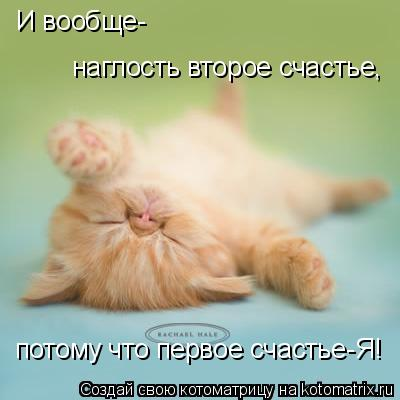 Котоматрица: И вообще- наглость второе счастье, потому что первое счастье-Я!