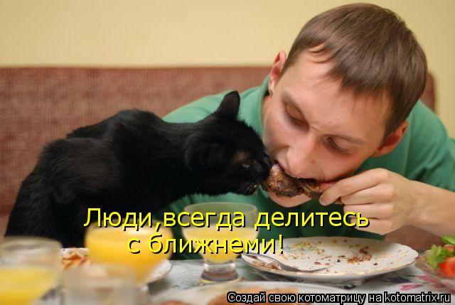 Котоматрица: Люди,всегда делитесь  с ближнеми!