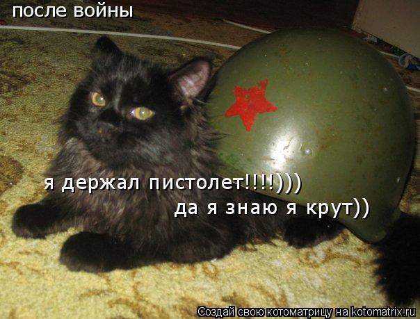 Котоматрица: после войны я держал пистолет!!!!))) да я знаю я крут))