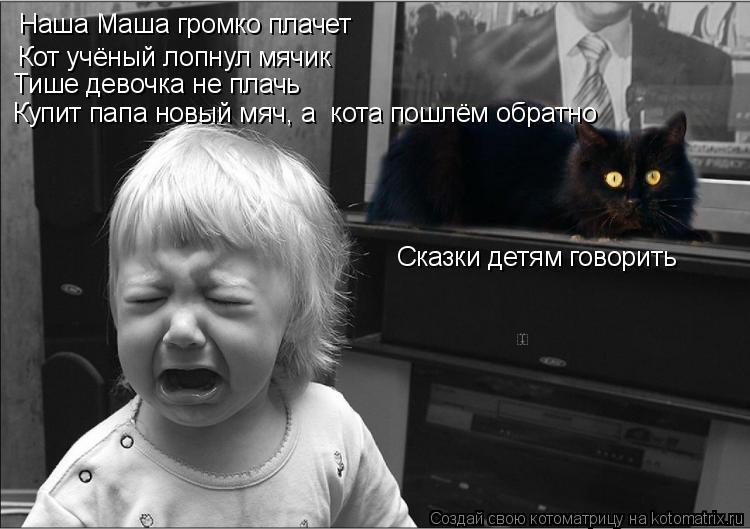 Котоматрица: Наша Маша громко плачет Кот учёный лопнул мячик Тише девочка не плачь Сказки детям говорить Купит папа новый мяч, а  кота пошлём обратно