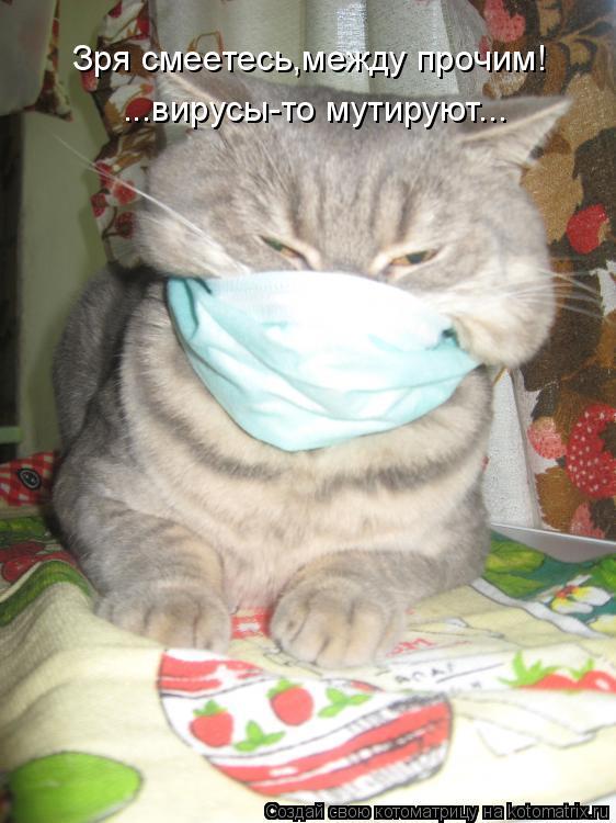 Котоматрица: Зря смеетесь,между прочим! ...вирусы-то мутируют...