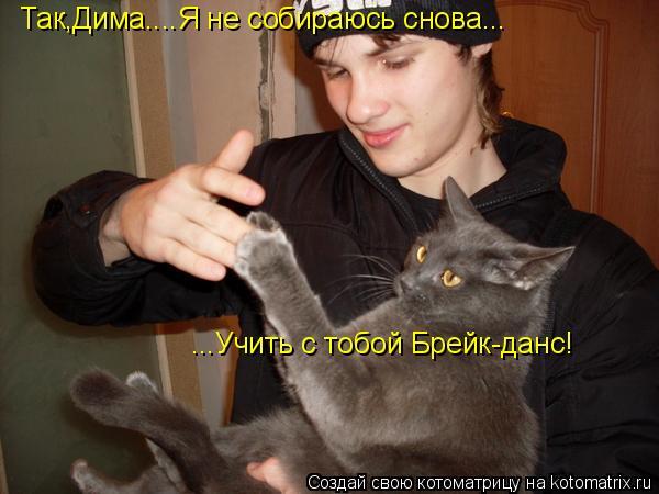 Котоматрица: Так,Дима....Я не собираюсь снова... ...Учить с тобой Брейк-данс!