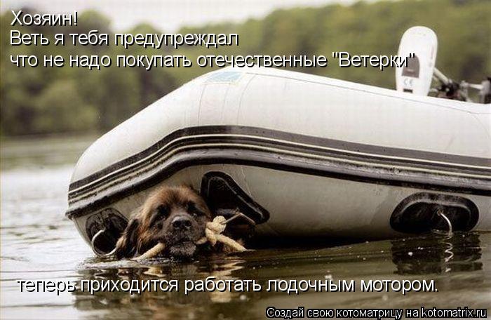 """Котоматрица: Хозяин! Веть я тебя предупреждал что не надо покупать отечественные """"Ветерки"""" теперь приходится работать лодочным мотором."""