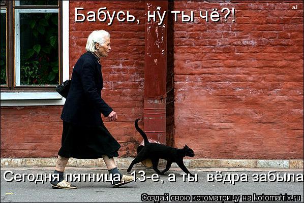 Котоматрица: Бабусь, ну ты чё?! Сегодня пятница, 13-е, а ты  вёдра забыла!!